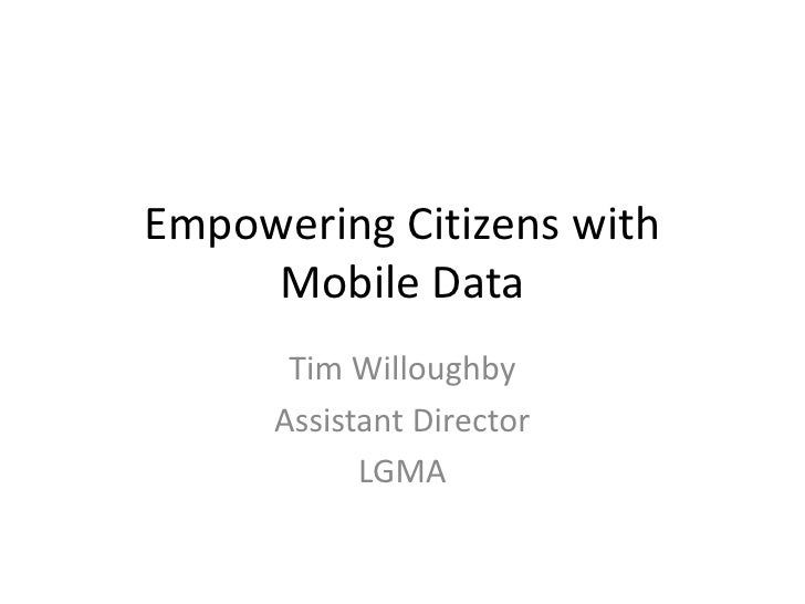 Empowering Citizens with     Mobile Data       Tim Willoughby      Assistant Director            LGMA