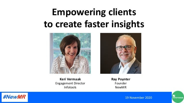 Empowering clients to create faster insights 19 November 2020 Keri Vermaak Engagement Director Infotools Ray Poynter Found...