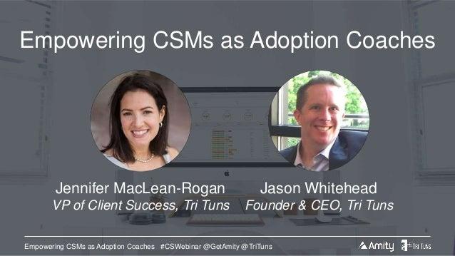 Empowering CSMs as Adoption Coaches #CSWebinar @GetAmity @TriTuns Empowering CSMs as Adoption Coaches Jason Whitehead Foun...