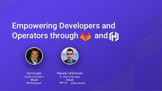 Empowering Developers and Operators through and Mayank Tahilramani Sr. Alliance Manager GitLab @Mayanktahil Kurt Dusek Sol...
