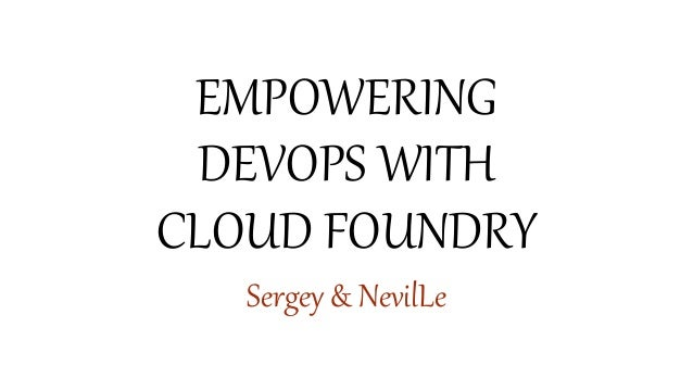 EMPOWERING DEVOPS WITH CLOUD FOUNDRY Sergey & NevilLe