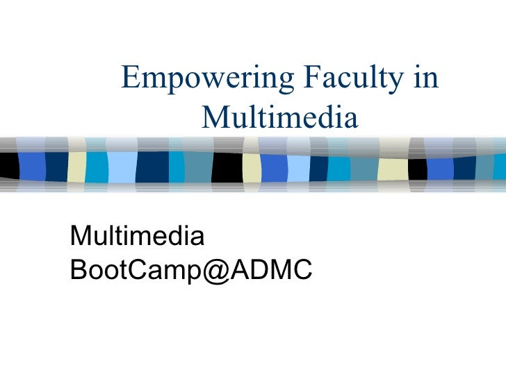 Empowering Faculty in Multimedia Multimedia BootCamp@ADMC