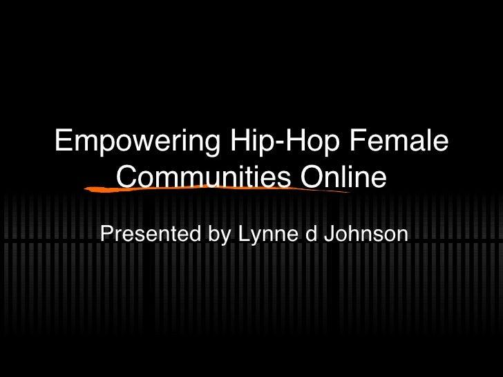 Empowering Hip-Hop Female Communities Online Presented by Lynne d Johnson