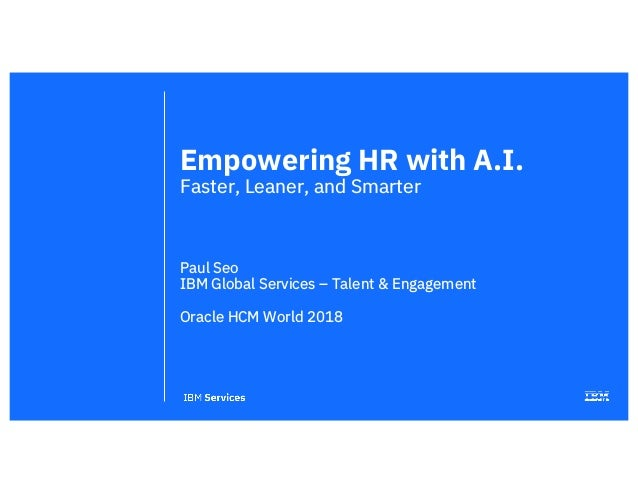 Empowering HR with A.I. Faster, Leaner, and Smarter Paul Seo IBM Global Services – Talent & Engagement Oracle HCM World 20...