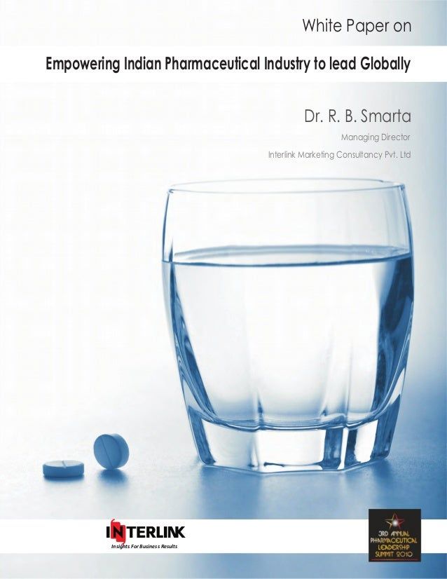 White Paper on Empowering Indian Pharmaceutical Industry to lead Globally Dr. R. B. Smarta Managing Director Interlink Mar...