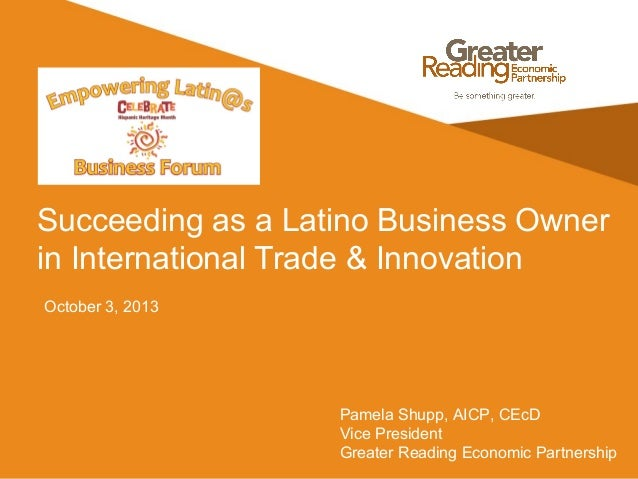 Succeeding as a Latino Business Owner in International Trade & Innovation October 3, 2013 Pamela Shupp, AICP, CEcD Vice Pr...