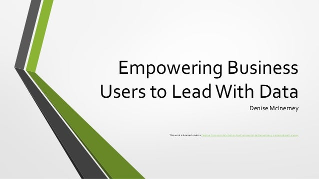 Empowering Business Users to LeadWith Data Denise McInerney This work is licensed under a Creative Commons Attribution-Non...