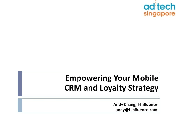 Empowering Your MobileCRM and Loyalty Strategy            Andy Chang, I-Influence             andy@i-influence.com
