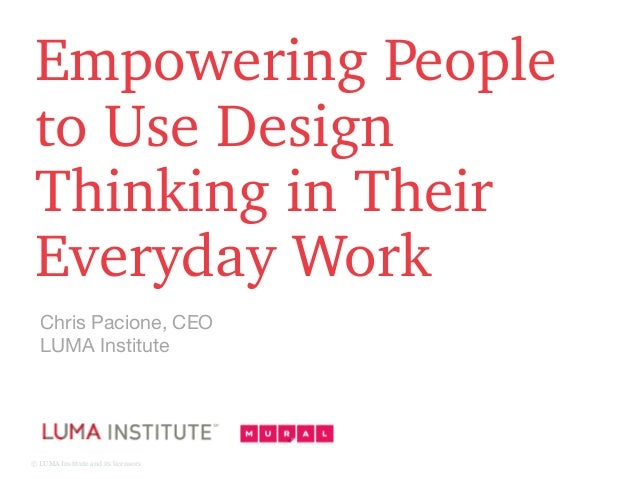 © LUMA Institute and its licensors Empowering People to Use Design Thinking in Their Everyday Work Chris Pacione, CEO LUMA...