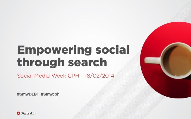 Empowering social through search Social Media Week CPH – 18/02/2014  #SmwDLBi #Smwcph