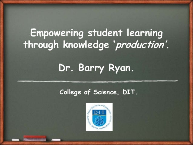 "Empowering student learningthrough knowledge ""production"".       Dr. Barry Ryan.       College of Science, DIT."