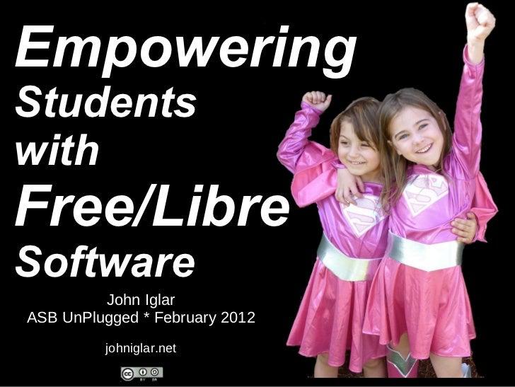 Empowering Students with Free/Libre Software John Iglar ASB UnPlugged * February 2012 johniglar.net