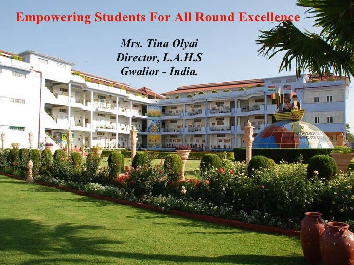 Empowering Students For All Round Excellence Mrs. Tina Olyai Director, L.A.H.S Gwalior - India.