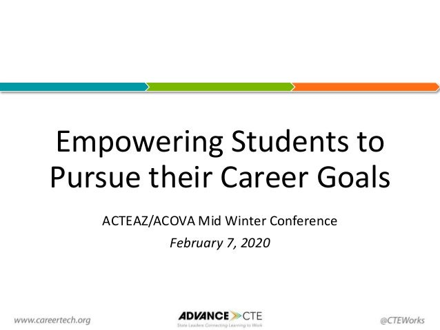 Empowering Students to Pursue their Career Goals ACTEAZ/ACOVA Mid Winter Conference February 7, 2020