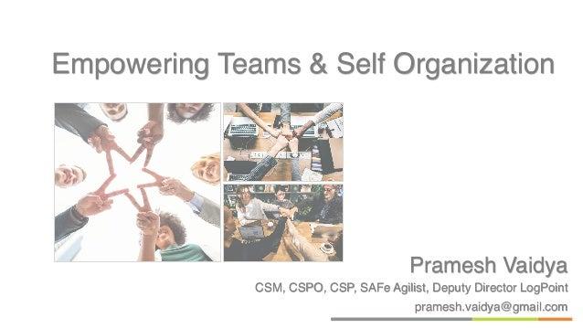 Pramesh Vaidya CSM, CSPO, CSP, SAFe Agilist, Deputy Director LogPoint pramesh.vaidya@gmail.com Empowering Teams & Self Org...