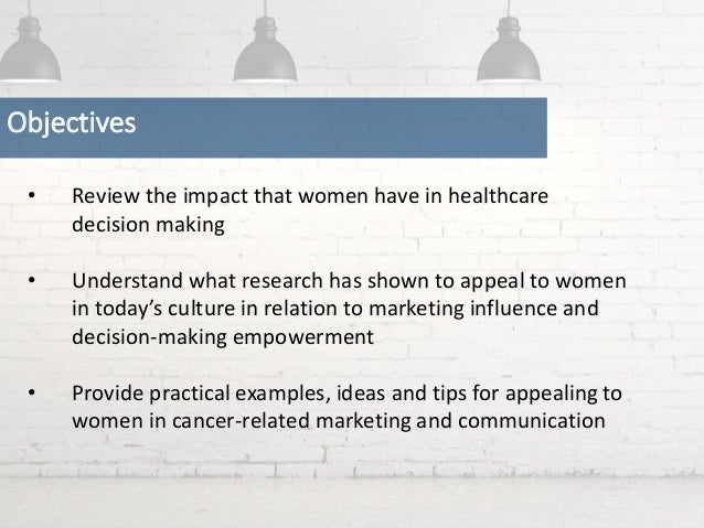 • Review the impact that women have in healthcare decision making • Understand what research has shown to appeal to women ...