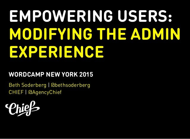 EMPOWERING USERS: MODIFYING THE ADMIN EXPERIENCE WORDCAMP NEW YORK 2015 | | Beth Soderberg @bethsoderberg CHIEF @AgencyChi...