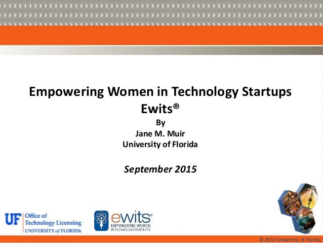 © 2014 University of Florida Empowering Women in Technology Startups Ewits® By Jane M. Muir University of Florida Septembe...