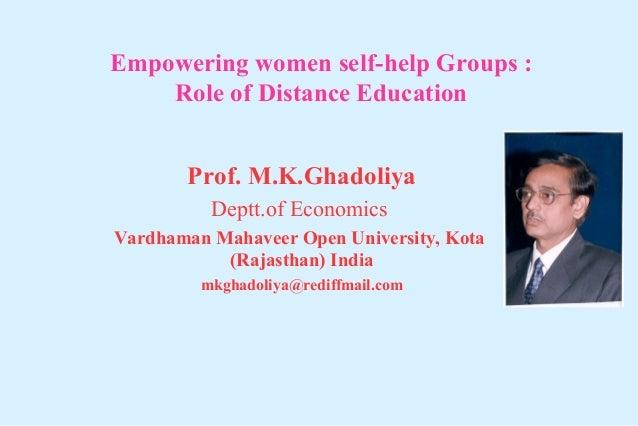 Empowering women self-help Groups : Role of Distance Education Prof. M.K.Ghadoliya Deptt.of Economics Vardhaman Mahaveer O...
