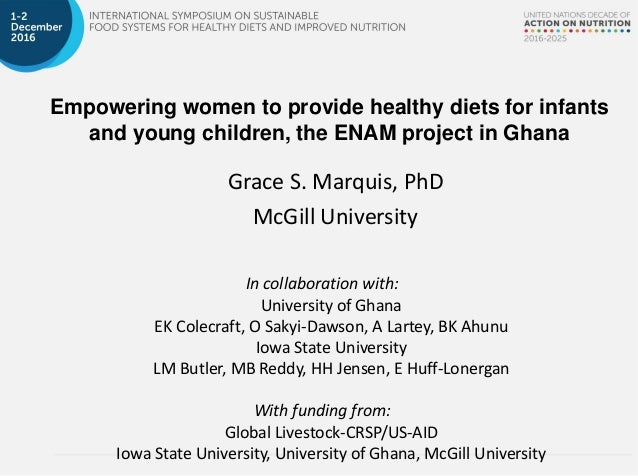Empowering women to provide healthy diets for infants and young children, the ENAM project in Ghana Grace S. Marquis, PhD ...