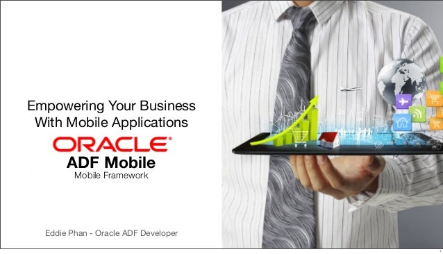 Empowering Your Business With Mobile Applications  ADF Mobile Mobile Framework  Eddie Phan - Oracle ADF Developer 1