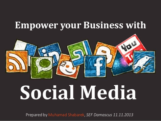 Empower your Business with  Social Media Prepared by Muhamad Shabarek, SEF Damascus 11.11.2013