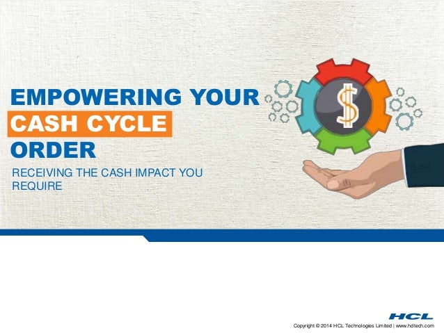 Copyright © 2014 HCL Technologies Limited | www.hcltech.com RECEIVING THE CASH IMPACT YOU REQUIRE EMPOWERING YOUR CASH CYC...