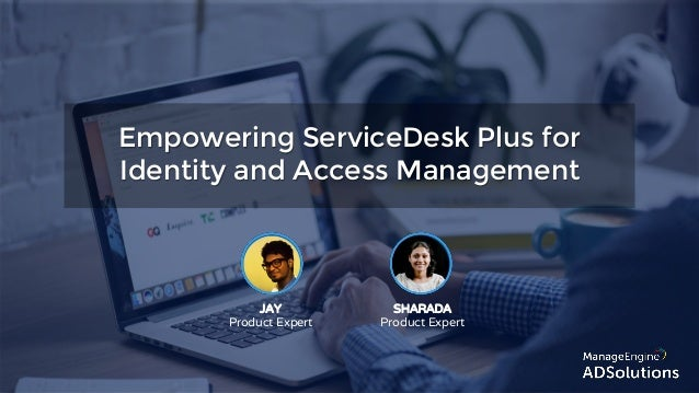 Empowering ServiceDesk Plus for Identity and Access Management JAY Product Expert SHARADA Product Expert