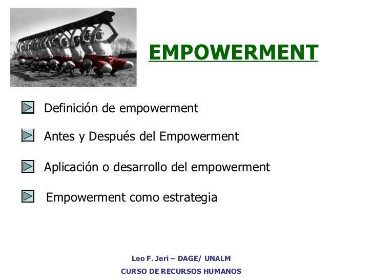 EMPOWERMENT Definición de empowerment Antes y Después del Empowerment Leo F. Jeri – DAGE/ UNALM CURSO DE RECURSOS HUMANOS ...