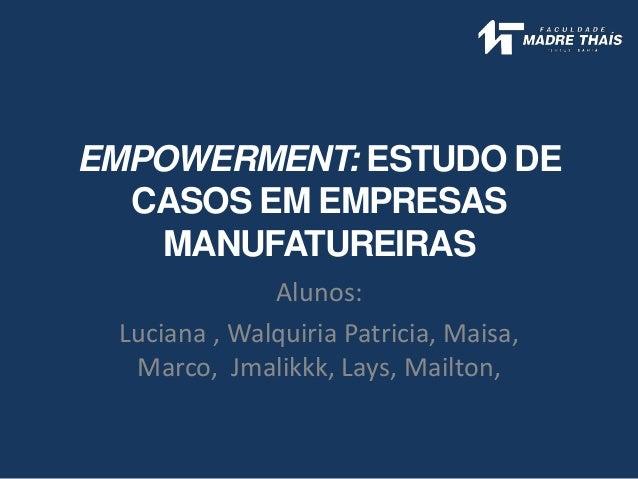 EMPOWERMENT: ESTUDO DE CASOS EM EMPRESAS MANUFATUREIRAS Alunos: Luciana , Walquiria Patricia, Maisa, Marco, Jmalikkk, Lays...