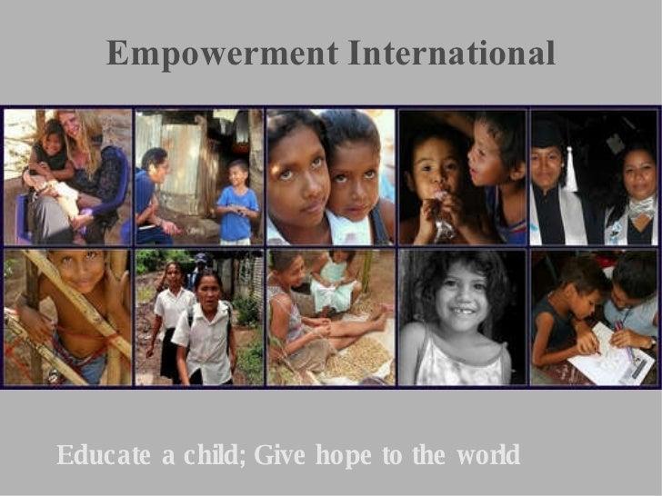 Empowerment International <ul><ul><li>Educate a child; Give hope to the world </li></ul></ul>