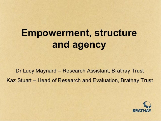 Empowerment, structure         and agency   Dr Lucy Maynard – Research Assistant, Brathay TrustKaz Stuart – Head of Resear...