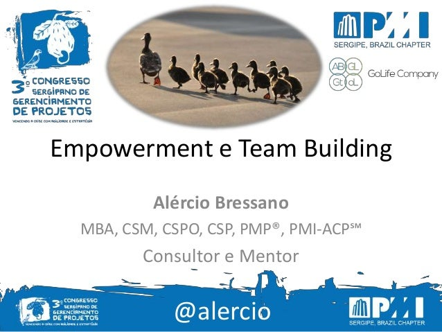 @alercio Empowerment e Team Building Alércio Bressano MBA, CSM, CSPO, CSP, PMP®, PMI-ACP℠ Consultor e Mentor @alercio
