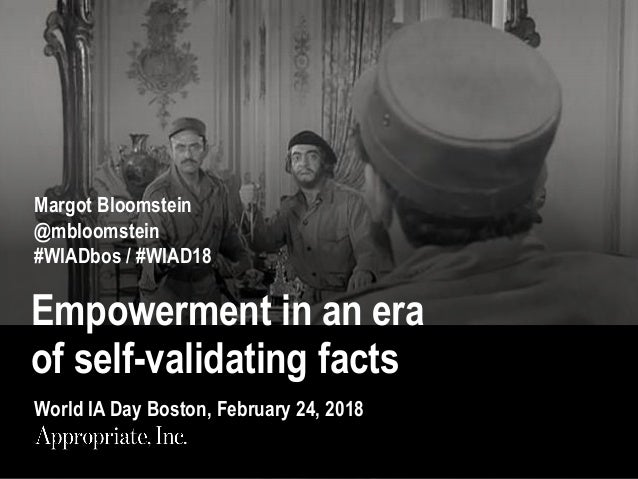Empowerment in an era of self-validating facts Margot Bloomstein @mbloomstein #WIADbos / #WIAD18 World IA Day Boston, Febr...