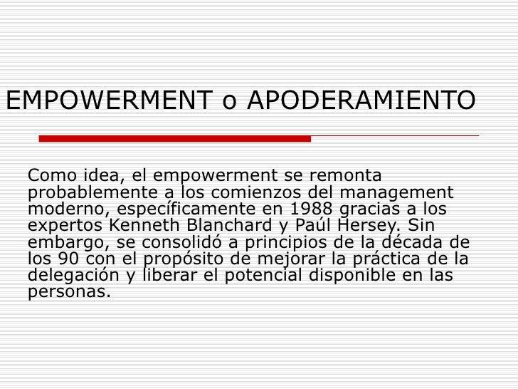 EMPOWERMENT o APODERAMIENTO Como idea, el empowerment se remonta probablemente a los comienzos del management moderno, esp...