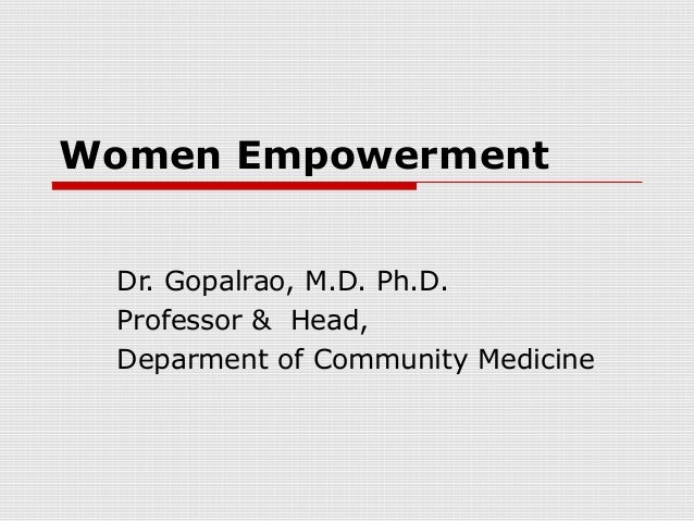 Women Empowerment Dr. Gopalrao, M.D. Ph.D. Professor & Head, Deparment of Community Medicine