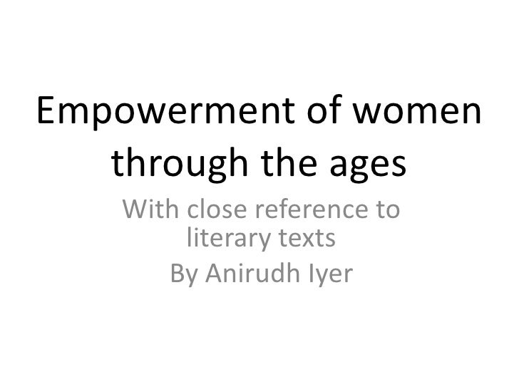 Empowerment of women   through the ages   With close reference to        literary texts      By Anirudh Iyer