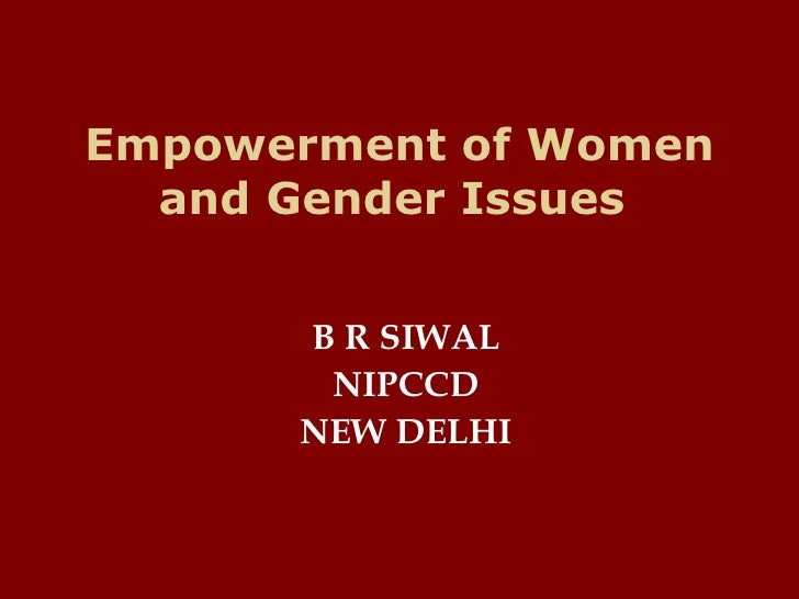 Empowerment of Women and Gender Issues  <ul><li>B R SIWAL </li></ul><ul><li>NIPCCD </li></ul><ul><li>NEW DELHI </li></ul>