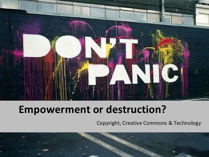 Empowerment or destruction? <ul><li>Copyright, Creative Commons & Technology </li></ul>