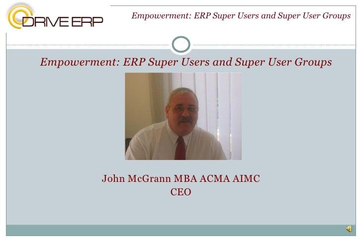 <ul><li>Empowerment: ERP Super Users and Super User Groups </li></ul><ul><li>John McGrann MBA ACMA AIMC </li></ul><ul><li>...