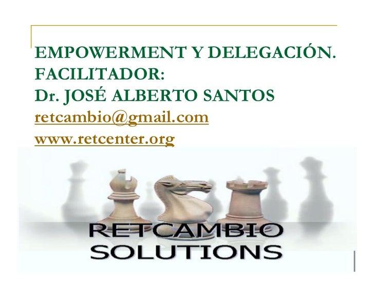 EMPOWERMENT Y DELEGACIÓN.FACILITADOR:Dr. JOSÉ ALBERTO SANTOSretcambio@gmail.comwww.retcenter.org