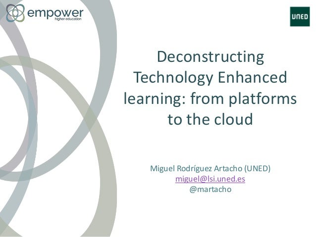 Deconstructing Technology Enhanced learning: from platforms to the cloud Miguel Rodríguez Artacho (UNED) miguel@lsi.uned.e...