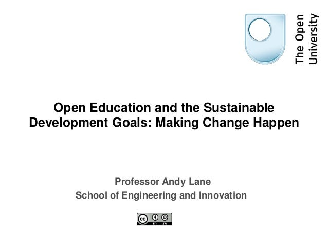 Open Education and the Sustainable Development Goals: Making Change Happen Professor Andy Lane School of Engineering and I...