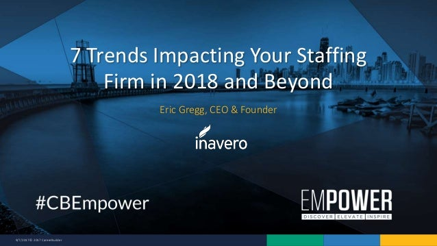9/7/2017 © 2017 CareerBuilder Eric Gregg, CEO & Founder 7 Trends Impacting Your Staffing Firm in 2018 and Beyond