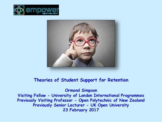 Theories of Student Support for Retention Ormond Simpson Visiting Fellow - University of London International Programmes P...