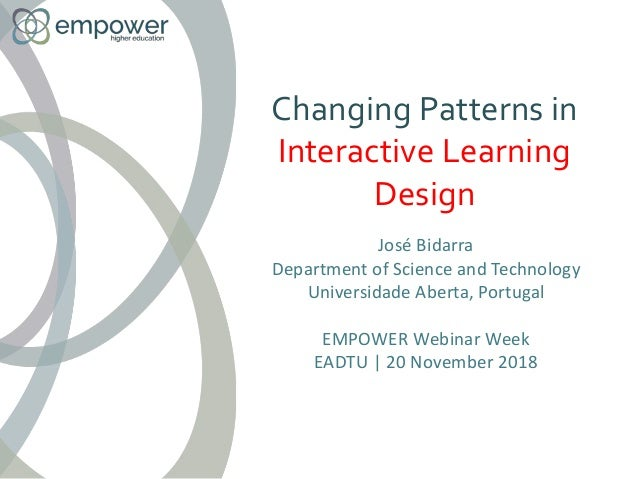 Changing Patterns in Interactive Learning Design José Bidarra Department of Science and Technology Universidade Aberta, Po...
