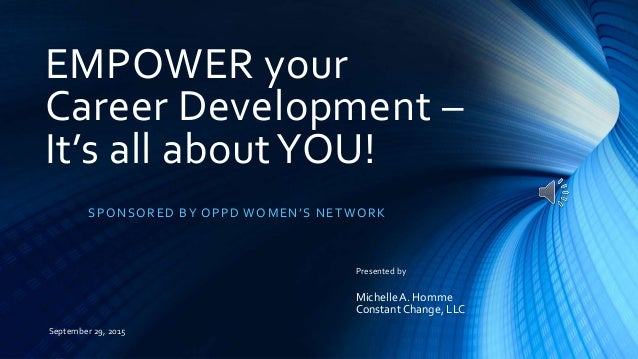EMPOWER your Career Development – It's all aboutYOU! SPONSORED BY OPPD WOMEN'S NETWORK Presented by MichelleA. Homme Const...