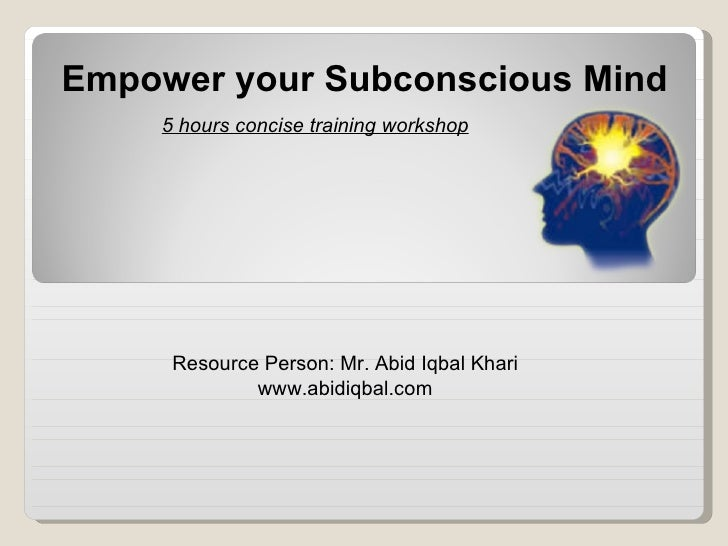 Resource Person: Mr. Abid Iqbal Khari www.abidiqbal.com 5 hours concise training workshop Empower your Subconscious Mind