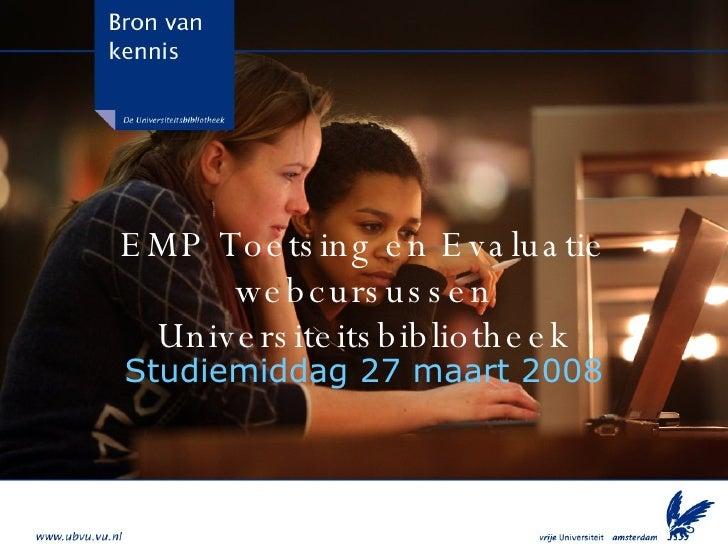 EMP Toetsing en Evaluatie webcursussen Universiteitsbibliotheek Studiemiddag 27 maart 2008
