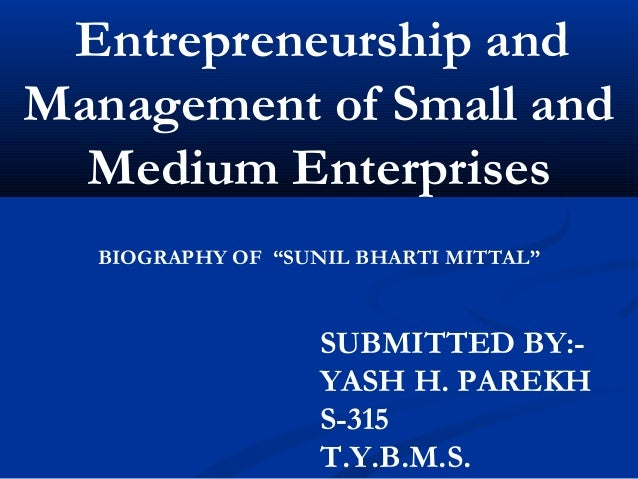 """Entrepreneurship and Management of Small and Medium Enterprises   BIOGRAPHY OF """"SUNIL BHARTI MITTAL""""  SUBMITTED BY:YASH H..."""